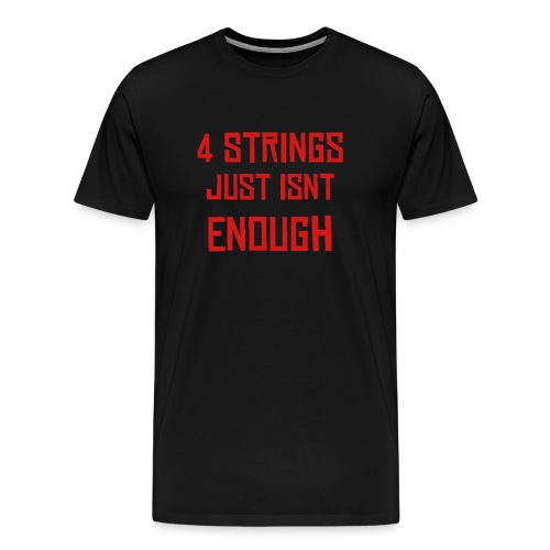 4 strings isnt enough - Men's Premium T-Shirt