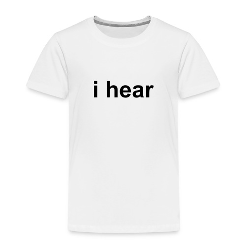 i hear  - Toddler Premium T-Shirt