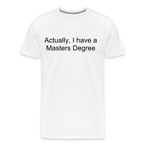 Actually, I have a Masters degree - Men's Premium T-Shirt