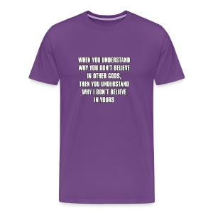 When you understand why you don't believe in other gods... - Men's Premium T-Shirt