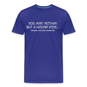 You Aint Nothin But A Hound Dog - Men's Premium T-Shirt