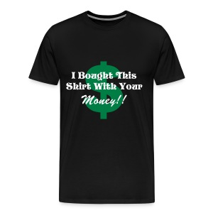 Your Money Bought My Shirt! - Men's Premium T-Shirt