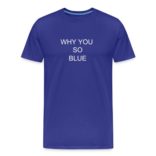 WHY YOU LOOK SO BLUE? - Men's Premium T-Shirt