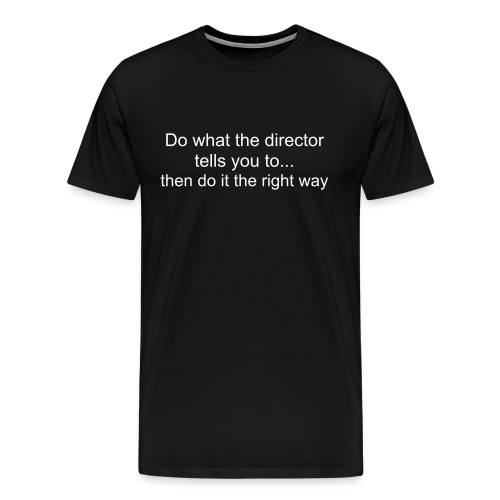 Men's Do what the director tells you to ... then do it the right way shirt - Men's Premium T-Shirt