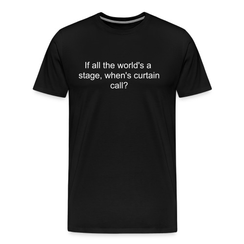 Men's If all the world's a stage, when's curtain call? shirt - Men's Premium T-Shirt