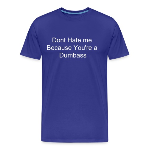 Men's Premium T-Shirt - Dont hate me because you're a dumbass