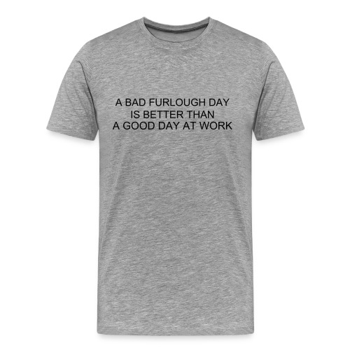 A Bad Furlough Day is Better Than A Good Day At Work-choice of colors - Men's Premium T-Shirt