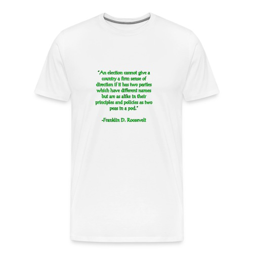 An election cannot give a country a sense of direction if it has two parties which have different names but are as alike in their principles and policies as two peas in a pod. -Franklin D Roosevelt - Men's Premium T-Shirt