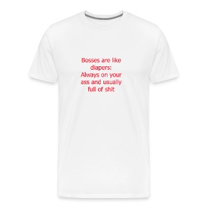 Bosses are like diapers; always on your ass and usually full of shit - Men's Premium T-Shirt