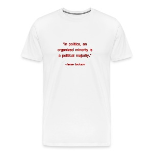 In politics, an organized minority is a political majority. -Jesse Jackson - Men's Premium T-Shirt
