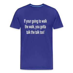 if your going to walk the walk you gotta walk the walk - Men's Premium T-Shirt