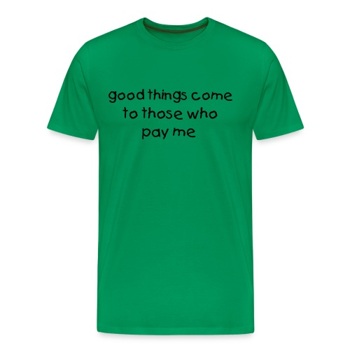good things come to those who pay me - Men's Premium T-Shirt