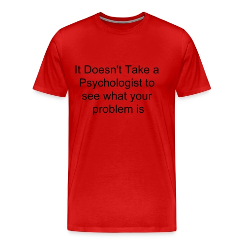 no psych needed - Men's Premium T-Shirt
