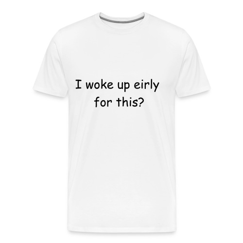 I woke up eirly for this? - Men's Premium T-Shirt