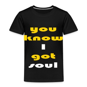 You know i got soul - Toddler Premium T-Shirt