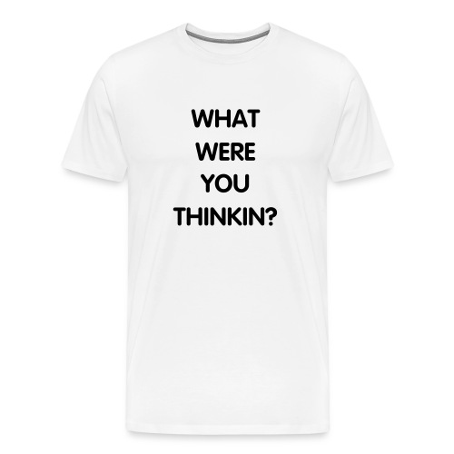 WHAT WERE YOU THINKIN? - Men's Premium T-Shirt