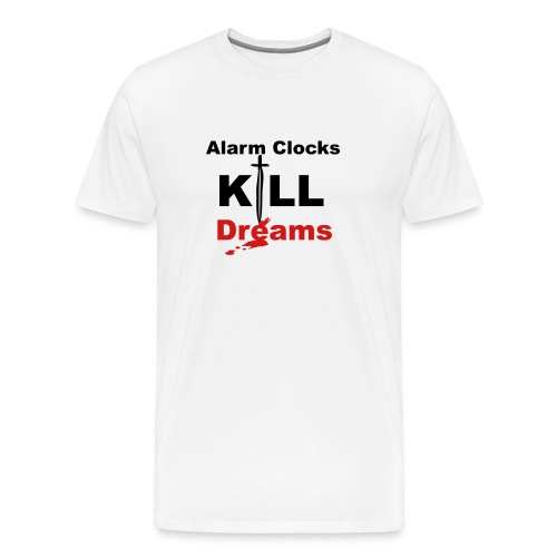 ALARM CLOCKS KILL DREAMS - Men's Premium T-Shirt