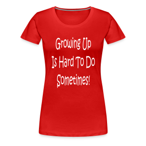 Growing Up is hard to do sometimes - Women's Premium T-Shirt