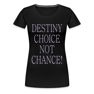 Destiny Choice Not Chance! - Women's Premium T-Shirt
