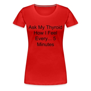 Ask My Thyroid How I Feel Every... 5 Minutes - Women's Premium T-Shirt