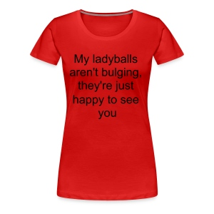 My ladyballs aren't bulging, they're just happy to see you - Women's Premium T-Shirt