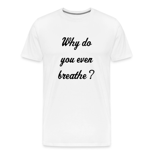 Why do you even breathe? - Men's Premium T-Shirt