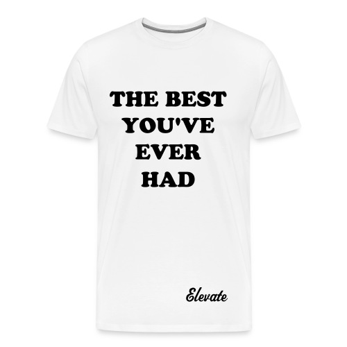 The Best Youve Ever Had - Men's Premium T-Shirt