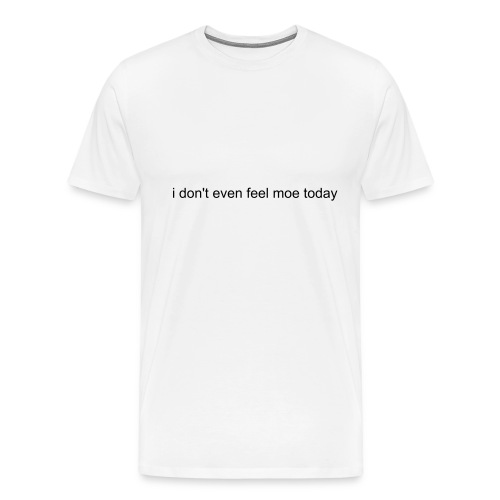i don't even feel moe today - Men's Premium T-Shirt