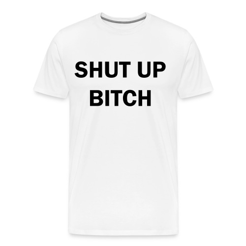 Shut up Bitch - Men's Premium T-Shirt
