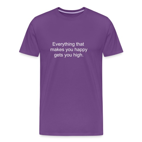 Everything that makes you happy gets you high - men's light print.  - Men's Premium T-Shirt