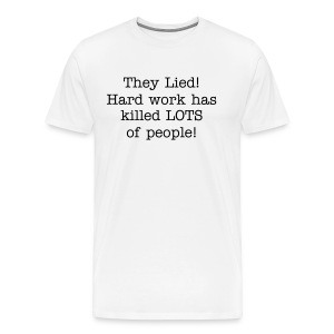 They lied! Hard Work has killed LOTS of People! - Men's Premium T-Shirt