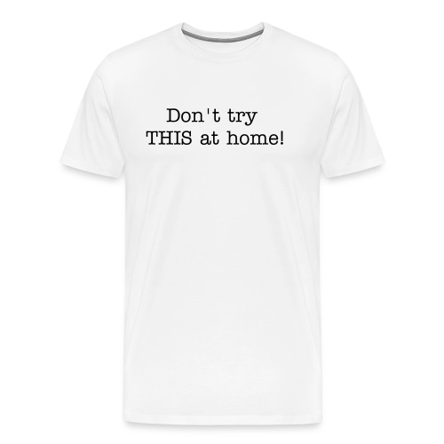 DON'T try THIS at home! - Men's Premium T-Shirt