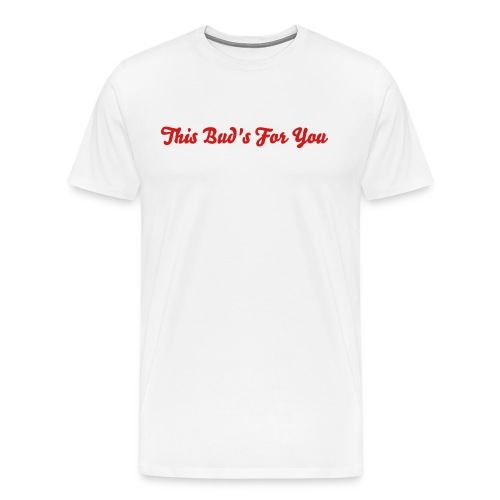 This Bud's For You - Men's Premium T-Shirt