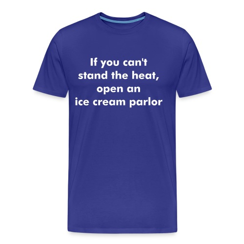 If you can't stand the heat, open an ice cream parlor - Men's Premium T-Shirt