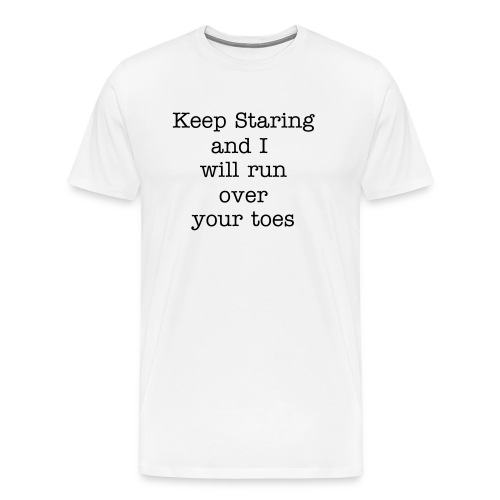 Keep Staring and I will run over your toes - Men's Premium T-Shirt