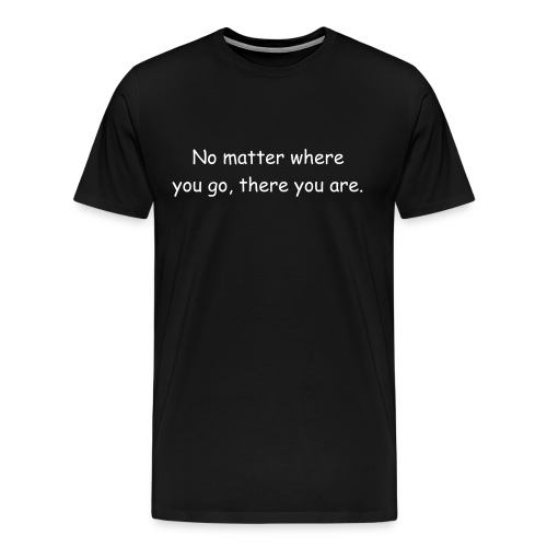 No matter where you go, there you are. - 3XL White Text - Men's Premium T-Shirt