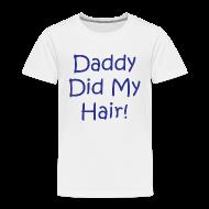 Baby & Toddler Shirts ~ Toddler Premium T-Shirt ~ Daddy Did My Hair - White - TodT