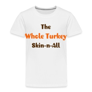 The Whole Turkey - Toddler Premium T-Shirt