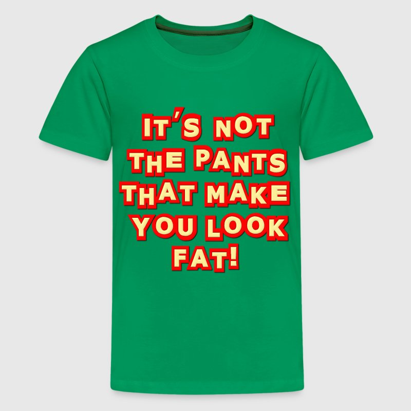 It's Not The Pants That Make You Look Fat! Insult T-Shirt ...