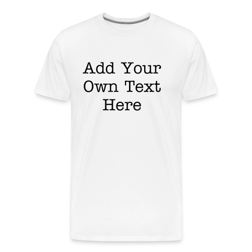 Create Your Own T-Shirt - You Select Text and Color - Men's Premium T-Shirt