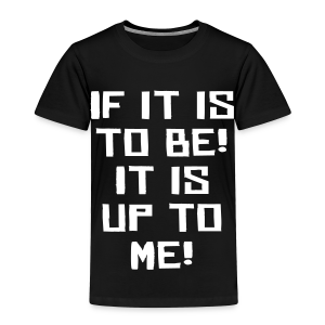 If it is to be! It is up to me! - Toddler Premium T-Shirt