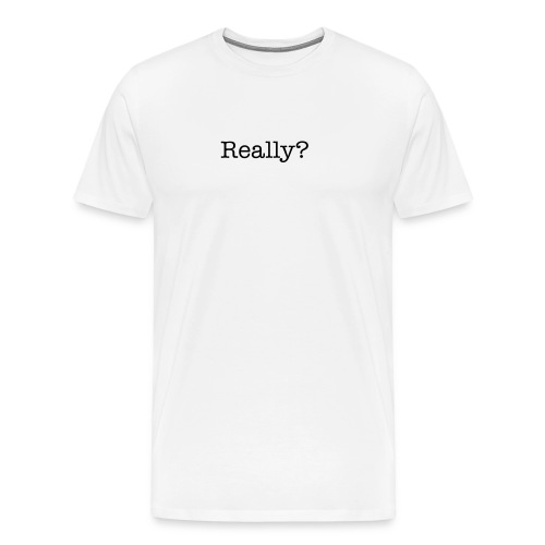 Really? - Men's Premium T-Shirt