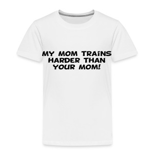 My Mom Trains Harder Than Your Mom - Toddler Premium T-Shirt