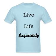 T-Shirts ~ Men's T-Shirt ~ Live Life Exquisitely shirt