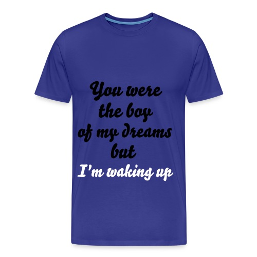 You were the boy of my dreams but I'm waking up - Men's Premium T-Shirt