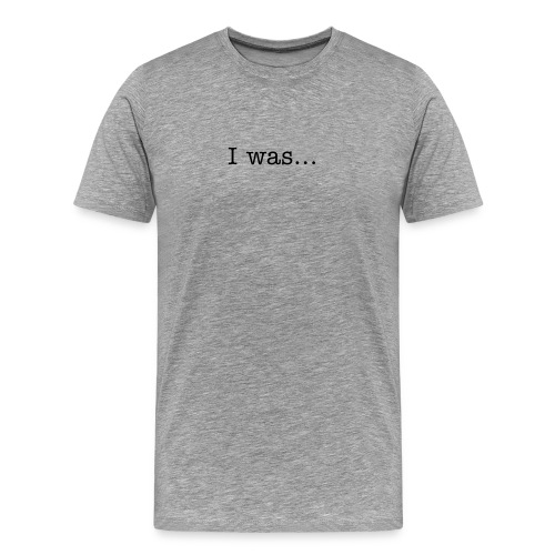 Men's Premium T-Shirt - Text On Front: I Was...