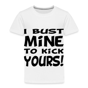 I Bust Mine to Kick Yours - Toddler Premium T-Shirt