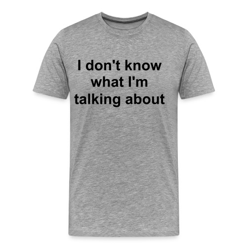 I don't know what I'm talking about - Men's Premium T-Shirt