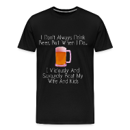 T-Shirts ~ Men's Premium T-Shirt ~ When I Drink Beer Cruel and Funny T-Shirt
