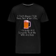 T-Shirts ~ Men's Premium T-Shirt ~ When I Drink Beer Cruel and Funny T-Shirt